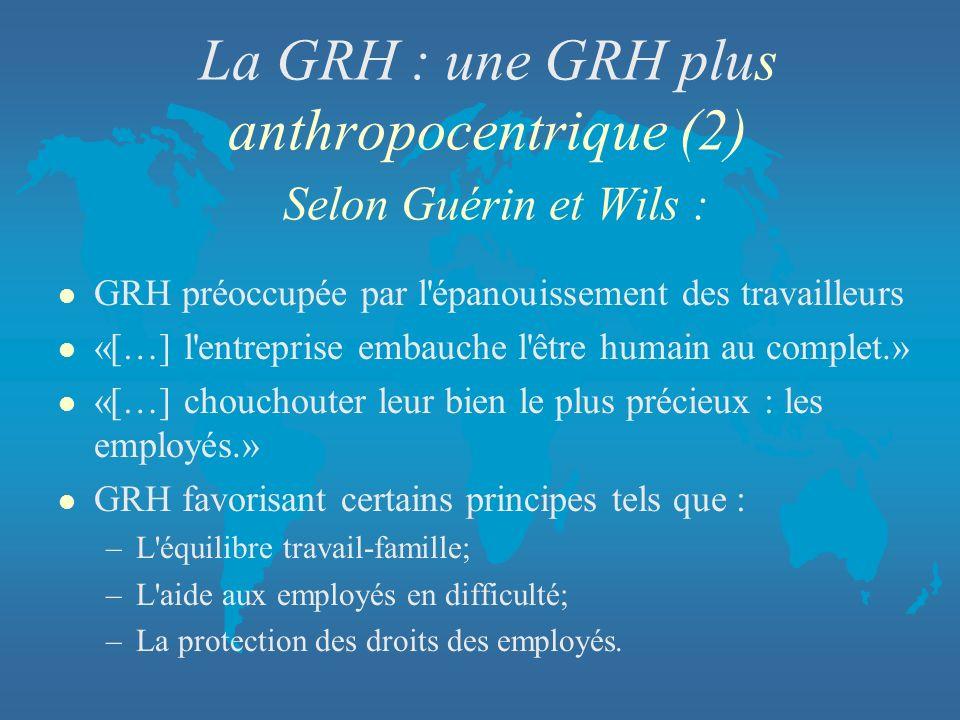 La GRH : une GRH plus anthropocentrique (2) Selon Guérin et Wils : l GRH préoccupée par l'épanouissement des travailleurs l «[…] l'entreprise embauche