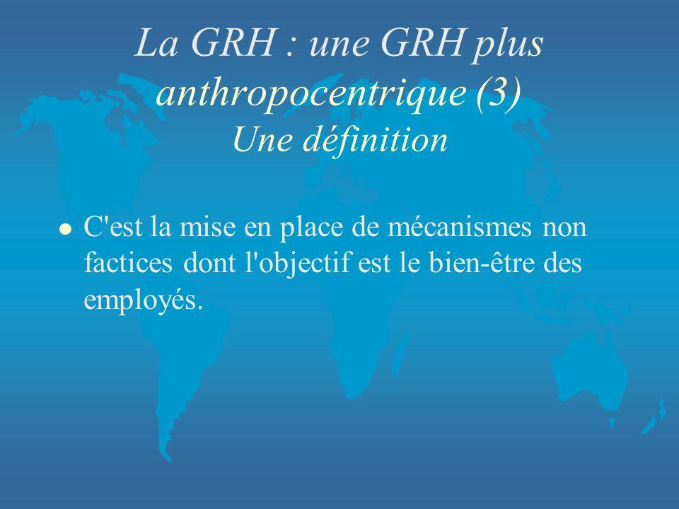 La GRH : une GRH plus anthropocentrique (3) Une définition l C'est la mise en place de mécanismes non factices dont l'objectif est le bien-être des em