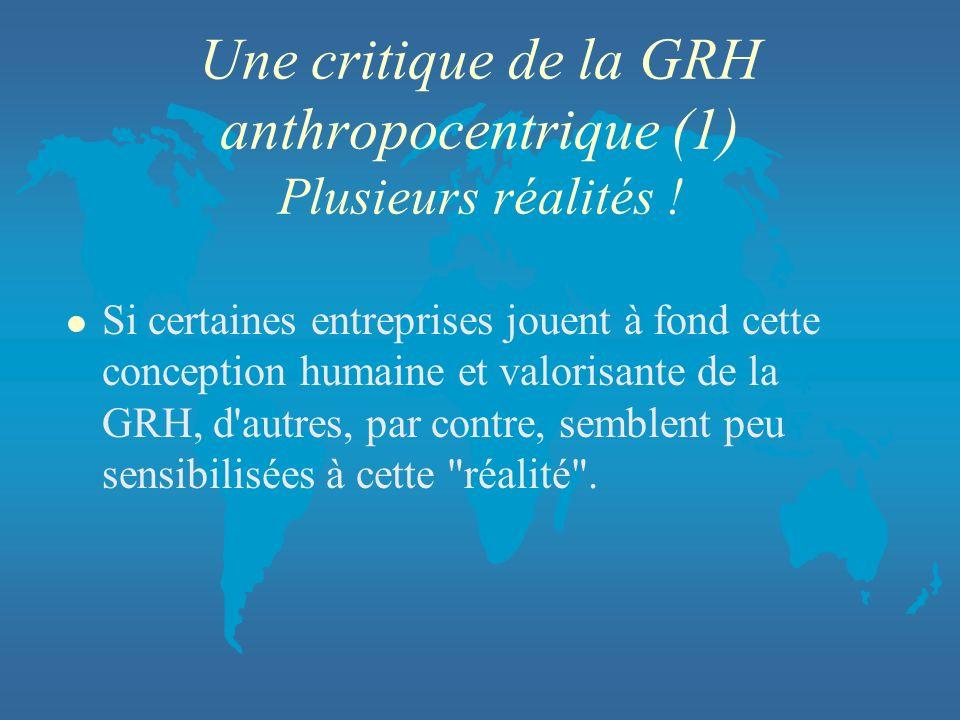 Une critique de la GRH anthropocentrique (1) Plusieurs réalités ! l Si certaines entreprises jouent à fond cette conception humaine et valorisante de