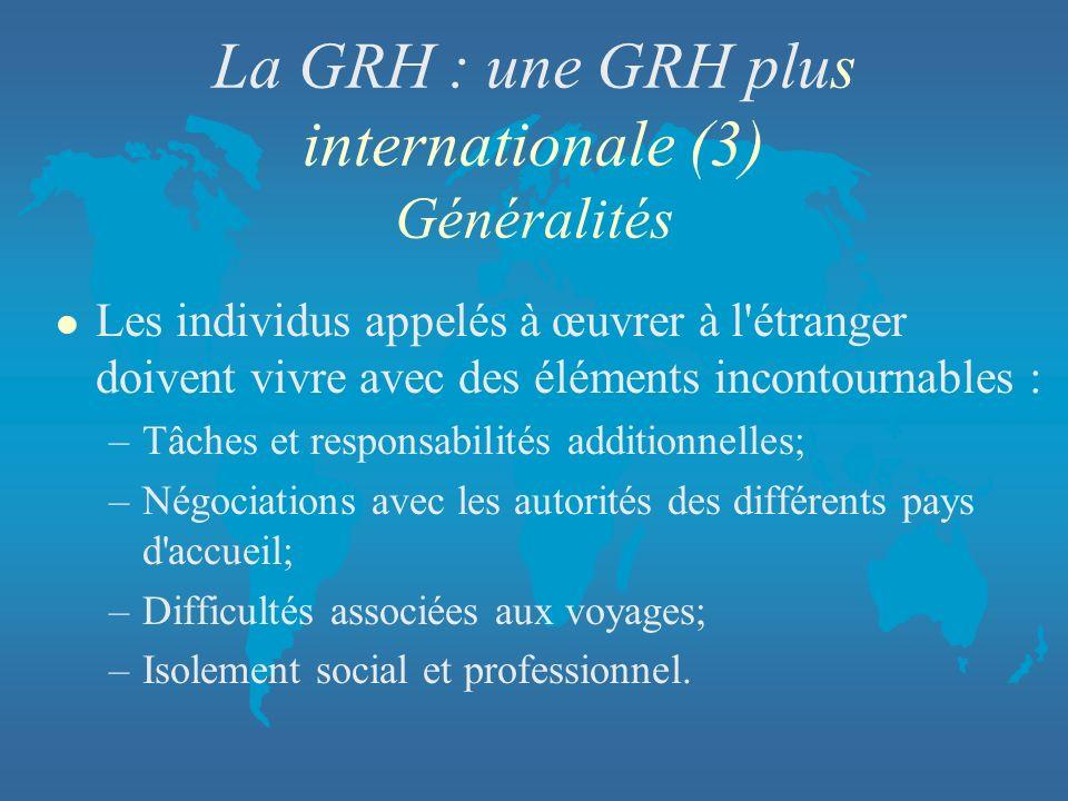 La GRH : une GRH plus internationale (3) Généralités l Les individus appelés à œuvrer à l'étranger doivent vivre avec des éléments incontournables : –