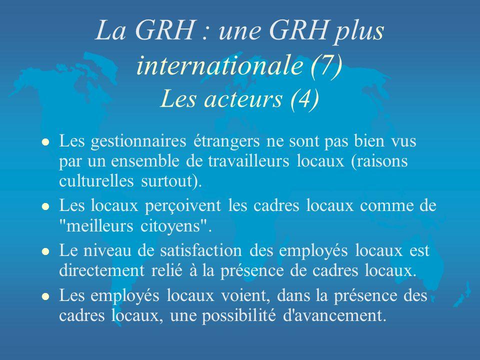 La GRH : une GRH plus internationale (7) Les acteurs (4) l Les gestionnaires étrangers ne sont pas bien vus par un ensemble de travailleurs locaux (ra