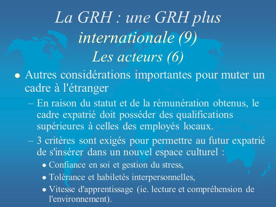La GRH : une GRH plus internationale (9) Les acteurs (6) l Autres considérations importantes pour muter un cadre à l'étranger –En raison du statut et