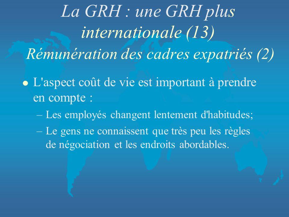 La GRH : une GRH plus internationale (13) Rémunération des cadres expatriés (2) l L'aspect coût de vie est important à prendre en compte : –Les employ