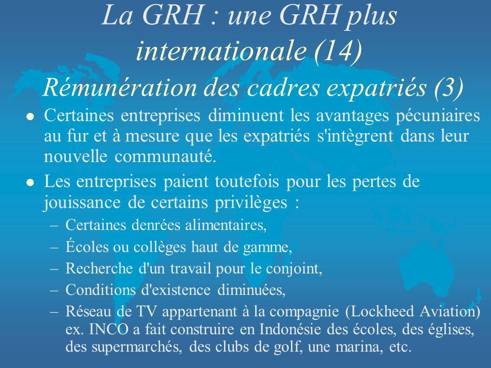 La GRH : une GRH plus internationale (14) Rémunération des cadres expatriés (3) l Certaines entreprises diminuent les avantages pécuniaires au fur et