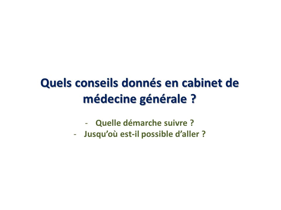 Quels conseils donnés en cabinet de médecine générale ? -Quelle démarche suivre ? -Jusquoù est-il possible daller ?