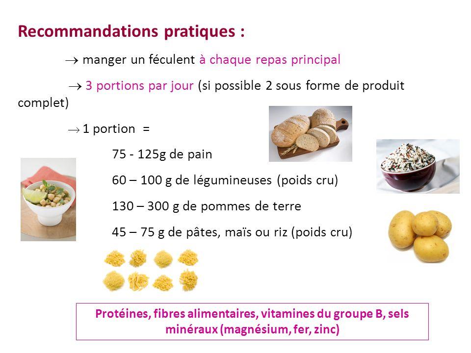 Recommandations pratiques : manger un féculent à chaque repas principal 3 portions par jour (si possible 2 sous forme de produit complet) 1 portion =