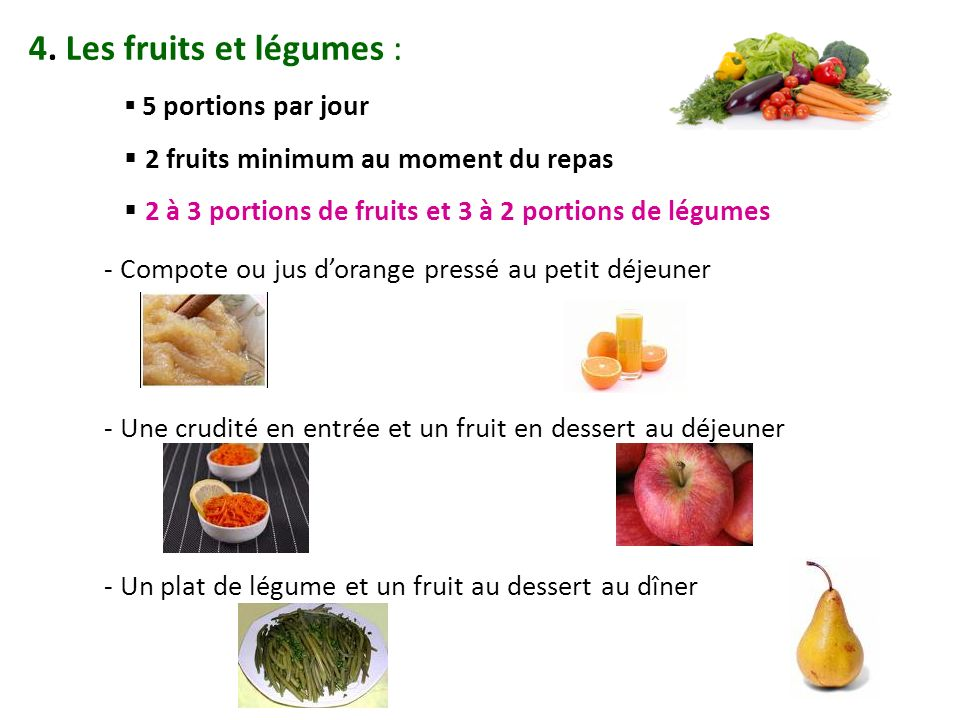 4. Les fruits et légumes : 5 portions par jour 2 fruits minimum au moment du repas 2 à 3 portions de fruits et 3 à 2 portions de légumes - Compote ou