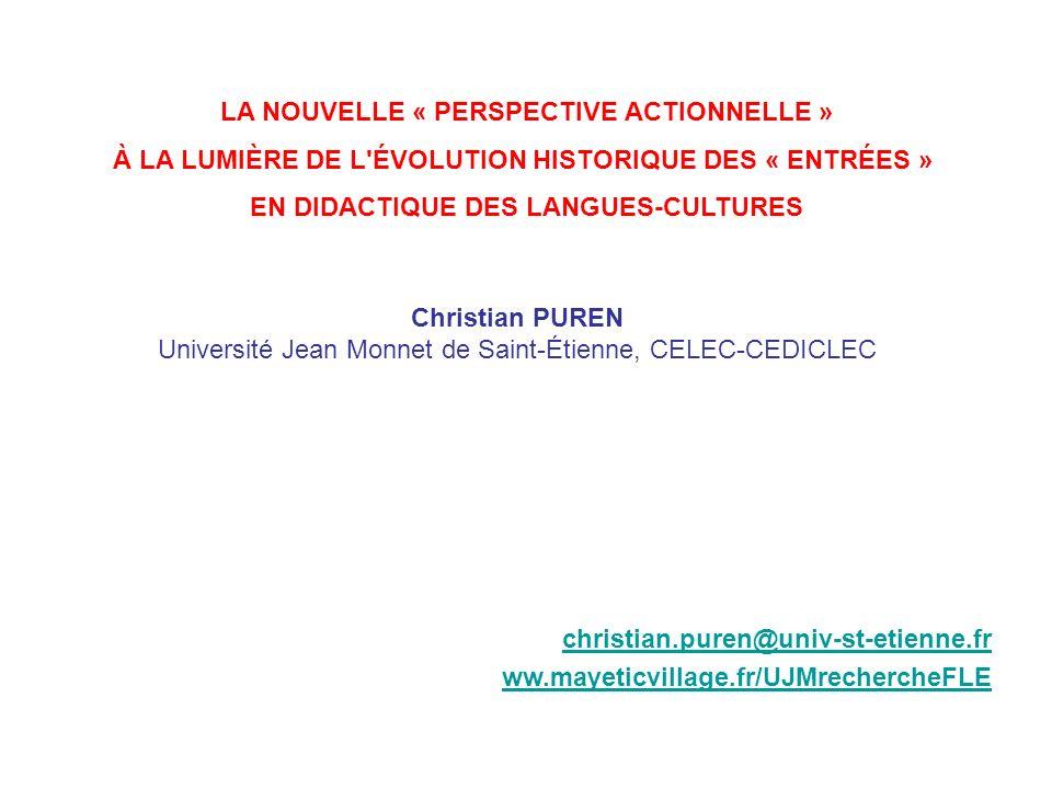 LA NOUVELLE « PERSPECTIVE ACTIONNELLE » À LA LUMIÈRE DE L ÉVOLUTION HISTORIQUE DES « ENTRÉES » EN DIDACTIQUE DES LANGUES-CULTURES christian.puren@univ-st-etienne.fr ww.mayeticvillage.fr/UJMrechercheFLE Christian PUREN Université Jean Monnet de Saint-Étienne, CELEC-CEDICLEC