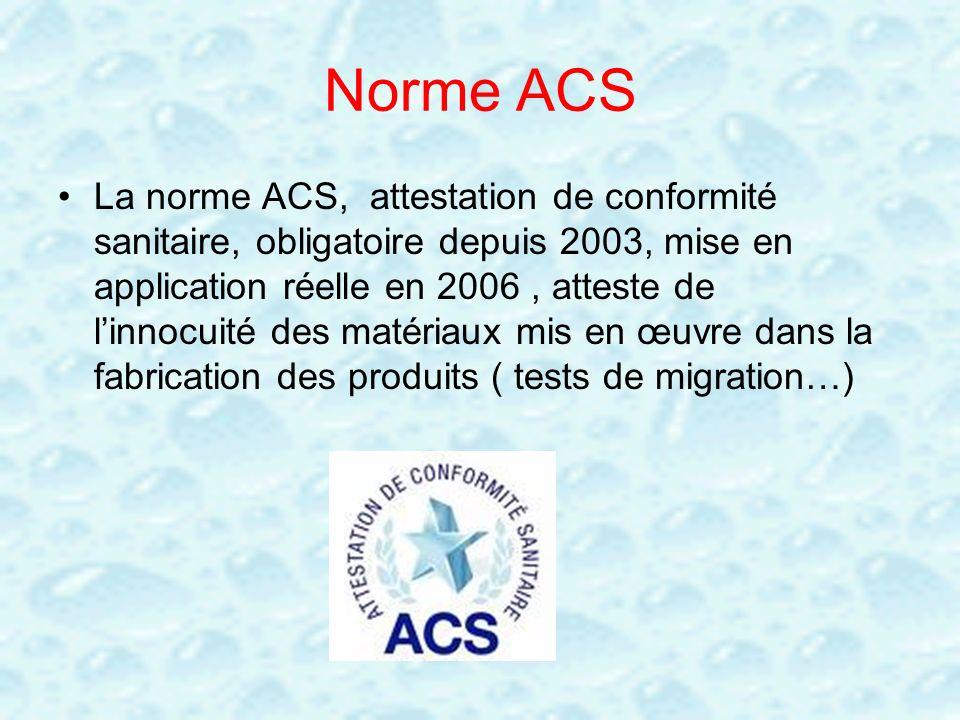 Norme ACS La norme ACS, attestation de conformité sanitaire, obligatoire depuis 2003, mise en application réelle en 2006, atteste de linnocuité des ma