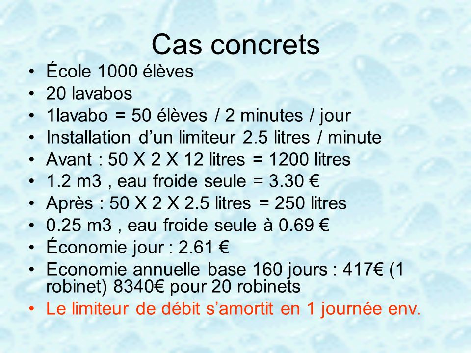Cas concrets École 1000 élèves 20 lavabos 1lavabo = 50 élèves / 2 minutes / jour Installation dun limiteur 2.5 litres / minute Avant : 50 X 2 X 12 lit