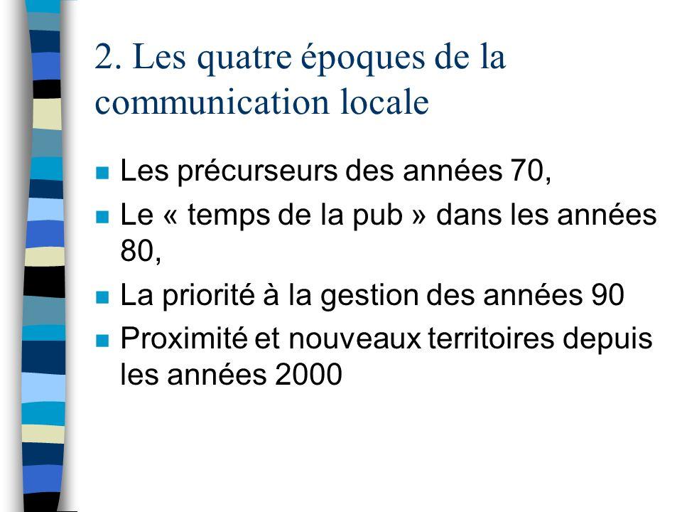 2. Les quatre époques de la communication locale n Les précurseurs des années 70, n Le « temps de la pub » dans les années 80, n La priorité à la gest