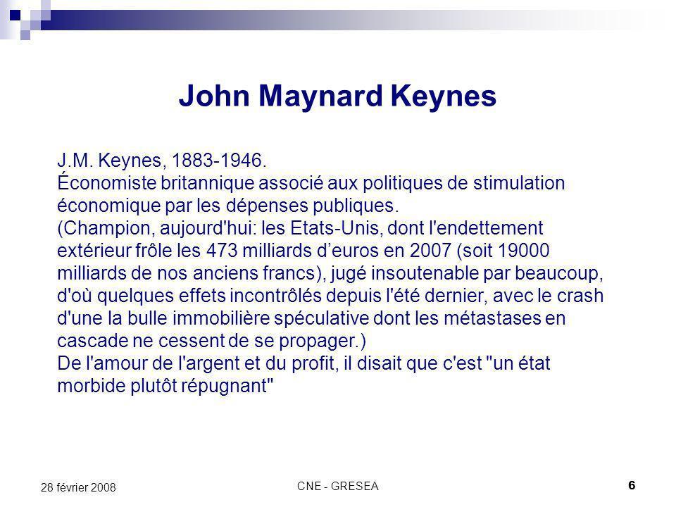 CNE - GRESEA6 28 février 2008 John Maynard Keynes J.M. Keynes, 1883-1946. Économiste britannique associé aux politiques de stimulation économique par
