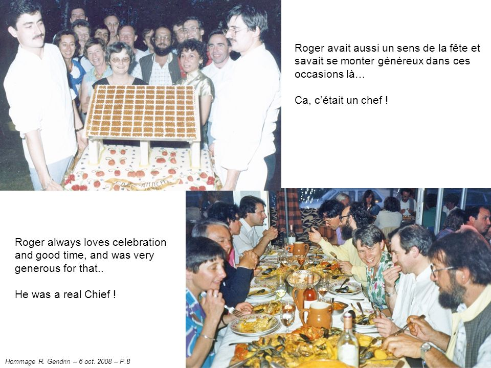 Roger avait aussi un sens de la fête et savait se monter généreux dans ces occasions là… Ca, cétait un chef .