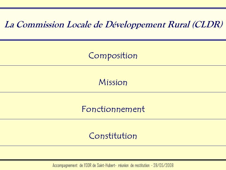 La Commission Locale de Développement Rural (CLDR) Accompagnement de l ODR de Saint-Hubert- réunion de restitution - 28/05/2008 Composition Mission Constitution Fonctionnement