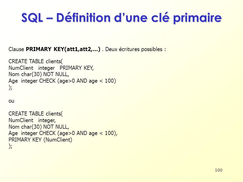 100 SQL – Définition dune clé primaire Clause PRIMARY KEY(att1,att2,…). Deux écritures possibles : CREATE TABLE clients( NumClient integer PRIMARY KEY