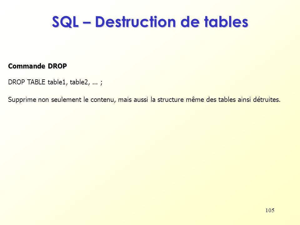 105 SQL – Destruction de tables DROP TABLE table1, table2,... ; Supprime non seulement le contenu, mais aussi la structure même des tables ainsi détru