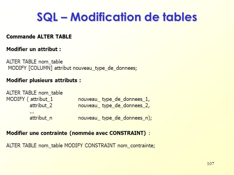 107 SQL – Modification de tables Modifier un attribut : ALTER TABLE nom_table MODIFY [COLUMN] attribut nouveau_type_de_donnees; Modifier plusieurs att