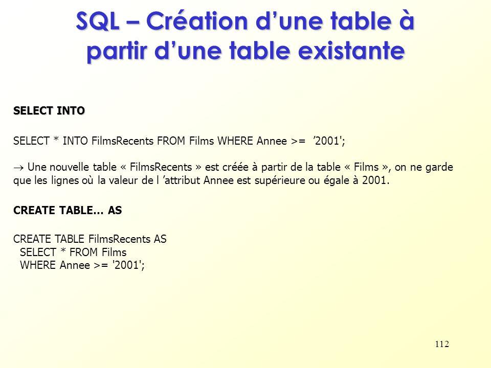 112 SQL – Création dune table à partir dune table existante SELECT * INTO FilmsRecents FROM Films WHERE Annee >= 2001'; Une nouvelle table « FilmsRece