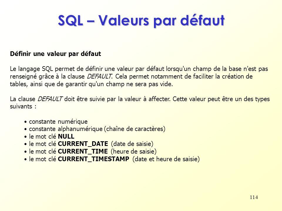 114 SQL – Valeurs par défaut Définir une valeur par défaut Le langage SQL permet de définir une valeur par défaut lorsqu'un champ de la base n'est pas