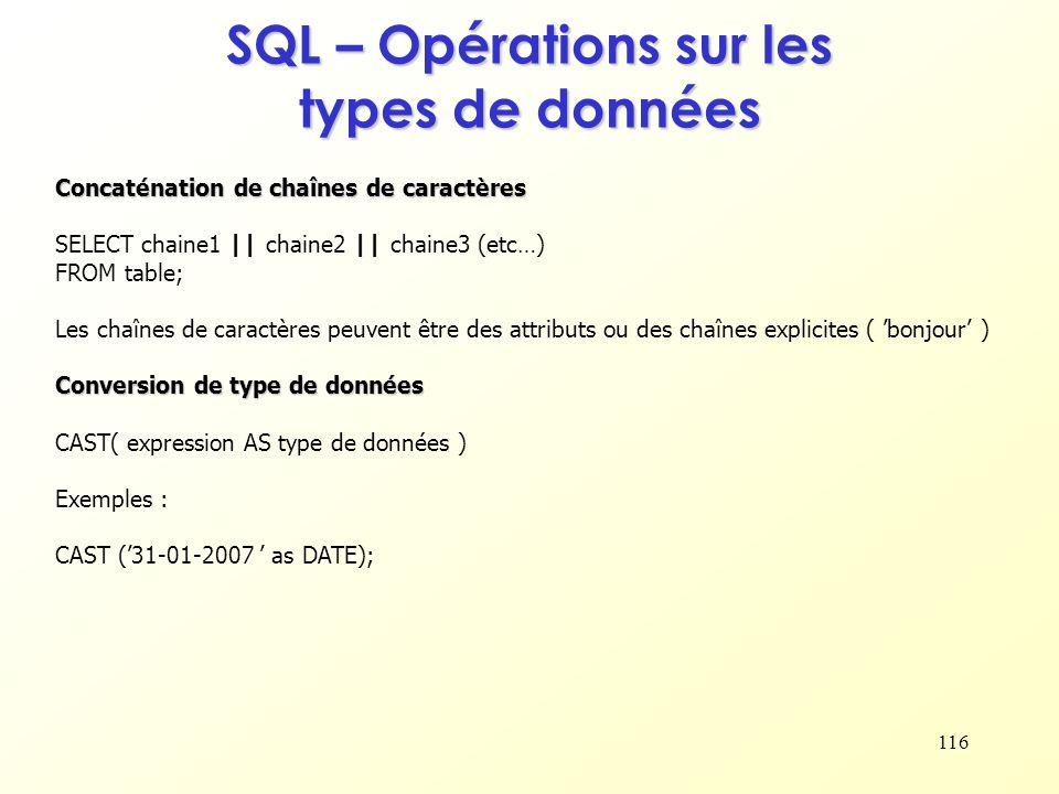 116 SQL – Opérations sur les types de données Concaténation de chaînes de caractères SELECT chaine1 || chaine2 || chaine3 (etc…) FROM table; Les chaîn