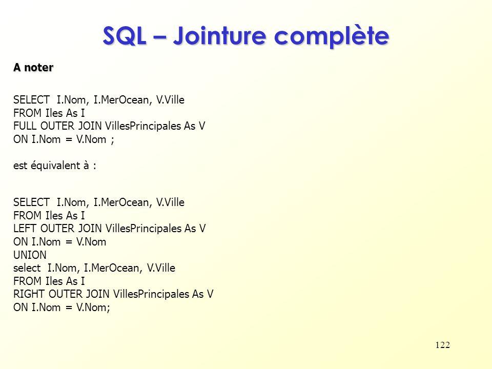 122 SQL – Jointure complète A noter SELECT I.Nom, I.MerOcean, V.Ville FROM Iles As I FULL OUTER JOIN VillesPrincipales As V ON I.Nom = V.Nom ; est équ