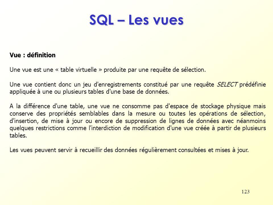 123 SQL – Les vues Vue : définition Une vue est une « table virtuelle » produite par une requête de sélection. Une vue contient donc un jeu d'enregist