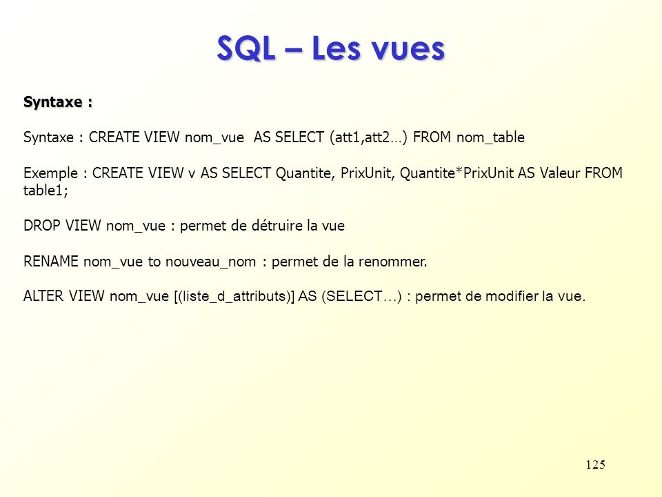 125 SQL – Les vues Syntaxe : Syntaxe : CREATE VIEW nom_vue AS SELECT (att1,att2…) FROM nom_table Exemple : CREATE VIEW v AS SELECT Quantite, PrixUnit,
