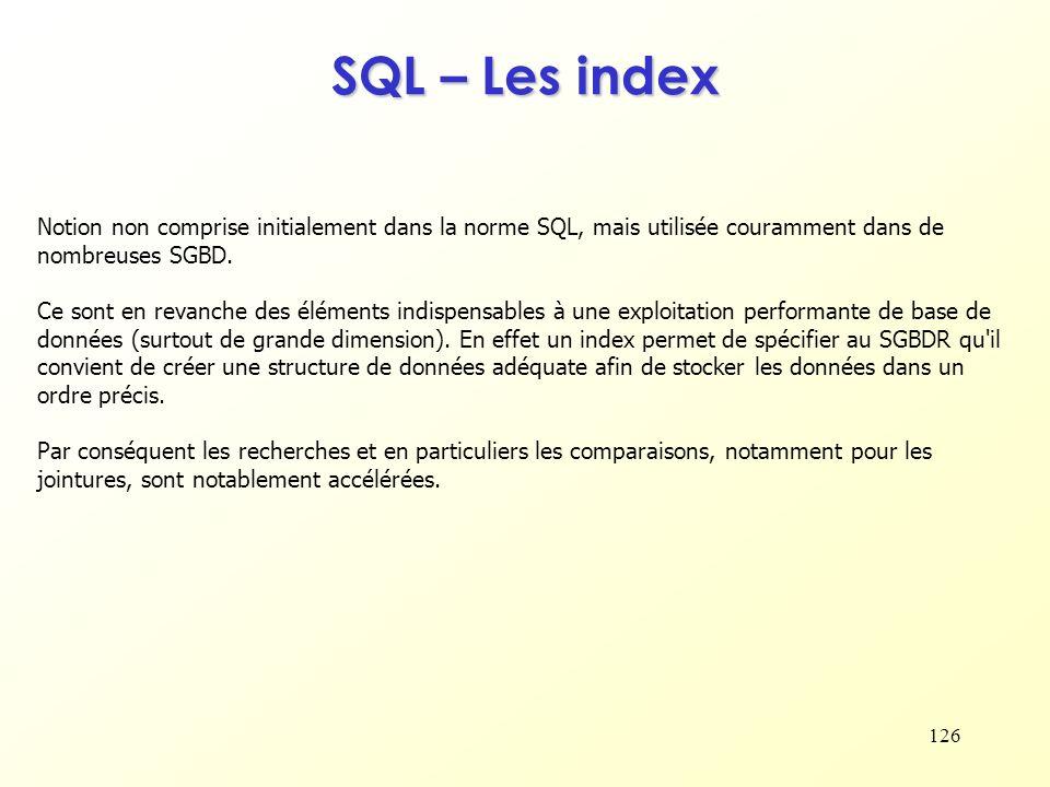 126 SQL – Les index Notion non comprise initialement dans la norme SQL, mais utilisée couramment dans de nombreuses SGBD. Ce sont en revanche des élém