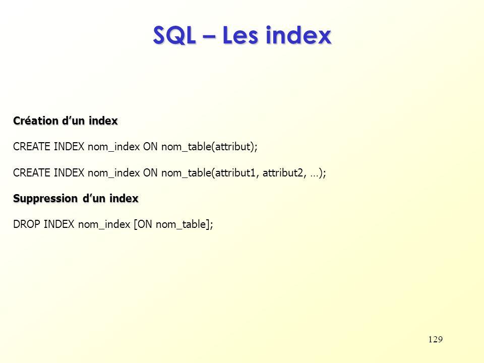 129 SQL – Les index Création dun index CREATE INDEX nom_index ON nom_table(attribut); CREATE INDEX nom_index ON nom_table(attribut1, attribut2, …); Su
