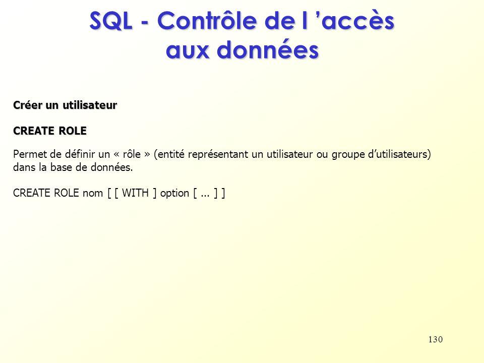 130 SQL - Contrôle de l accès aux données Créer un utilisateur CREATE ROLE Permet de définir un « rôle » (entité représentant un utilisateur ou groupe