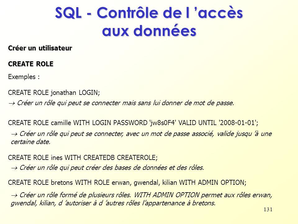 131 SQL - Contrôle de l accès aux données Créer un utilisateur CREATE ROLE Exemples : CREATE ROLE jonathan LOGIN; CREATE ROLE camille WITH LOGIN PASSW