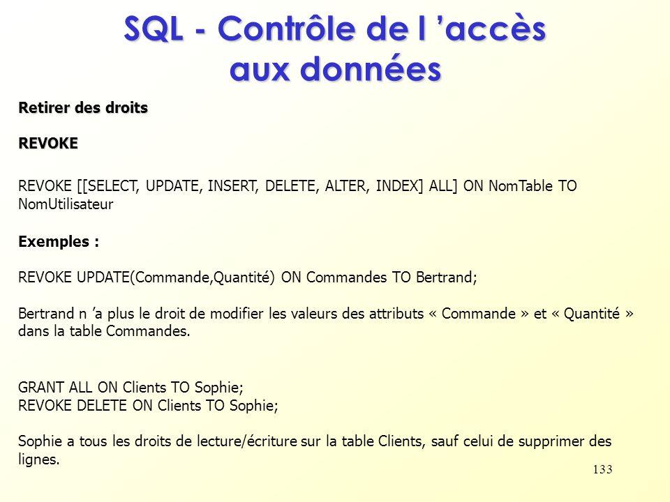 133 SQL - Contrôle de l accès aux données Retirer des droits REVOKE REVOKE [[SELECT, UPDATE, INSERT, DELETE, ALTER, INDEX] ALL] ON NomTable TO NomUtil
