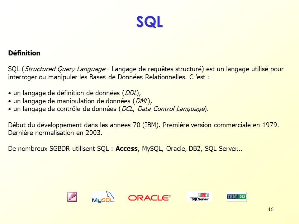 46 SQL Définition SQL (Structured Query Language - Langage de requêtes structuré) est un langage utilisé pour interroger ou manipuler les Bases de Don