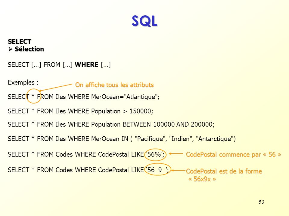 53 SQL SELECT Sélection Sélection SELECT […] FROM […] WHERE […] SELECT * FROM Iles WHERE MerOcean=