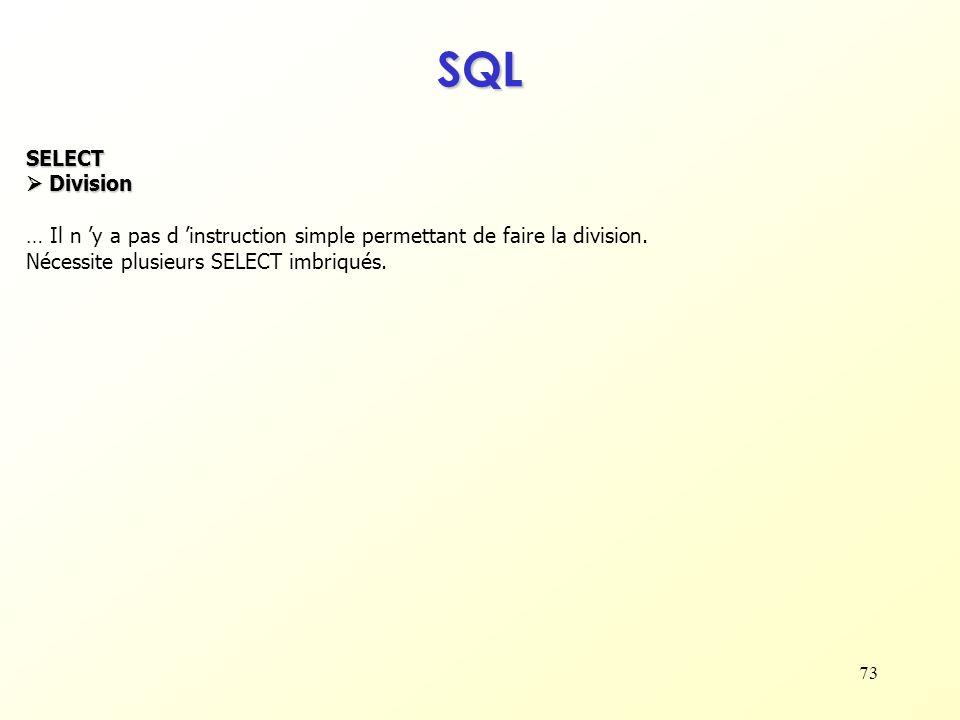 73 SQL SELECT Division Division … Il n y a pas d instruction simple permettant de faire la division. Nécessite plusieurs SELECT imbriqués.