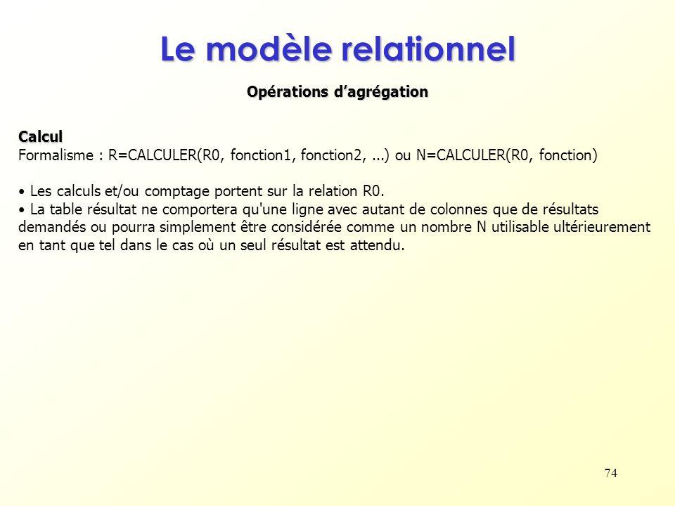 74 Opérations dagrégation Le modèle relationnel Calcul Formalisme : R=CALCULER(R0, fonction1, fonction2,...) ou N=CALCULER(R0, fonction) Les calculs e