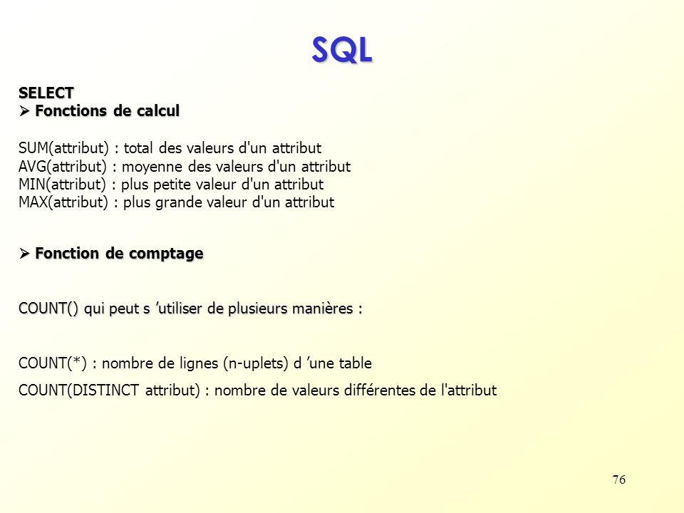 76 SQL SELECT Fonctions de calcul Fonctions de calcul SUM(attribut) : total des valeurs d'un attribut AVG(attribut) : moyenne des valeurs d'un attribu