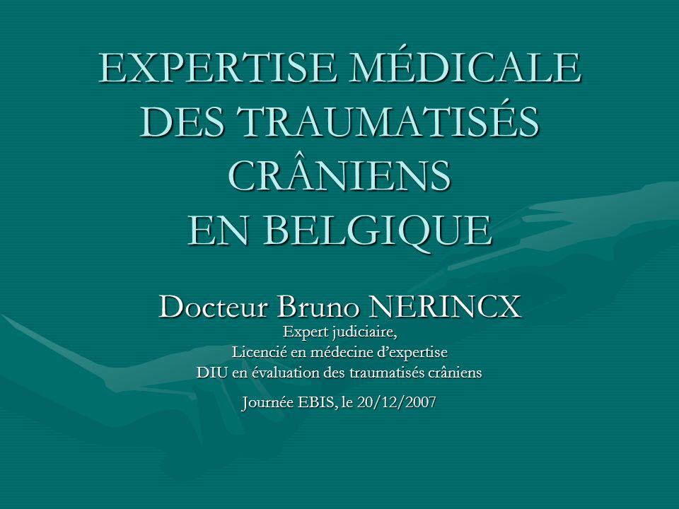 EXPERTISE MÉDICALE DES TRAUMATISÉS CRÂNIENS EN BELGIQUE Docteur Bruno NERINCX Expert judiciaire, Licencié en médecine dexpertise DIU en évaluation des