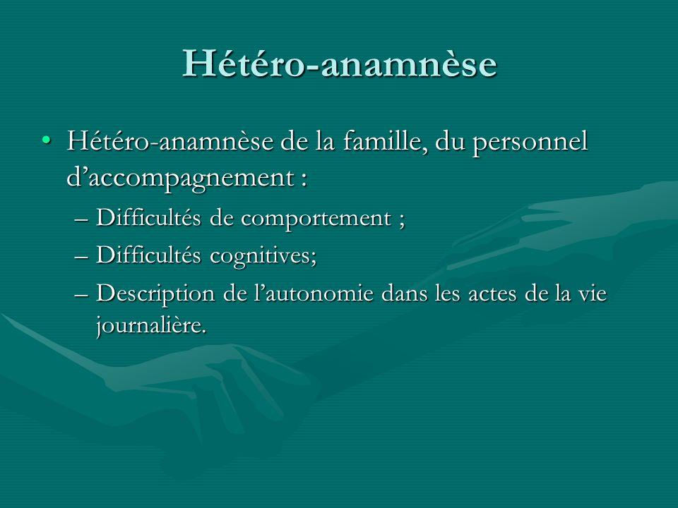 Hétéro-anamnèse Hétéro-anamnèse de la famille, du personnel daccompagnement :Hétéro-anamnèse de la famille, du personnel daccompagnement : –Difficulté