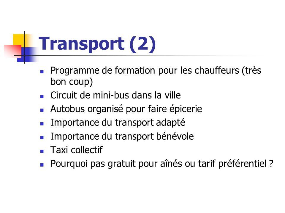 Transport (2) Programme de formation pour les chauffeurs (très bon coup) Circuit de mini-bus dans la ville Autobus organisé pour faire épicerie Importance du transport adapté Importance du transport bénévole Taxi collectif Pourquoi pas gratuit pour aînés ou tarif préférentiel