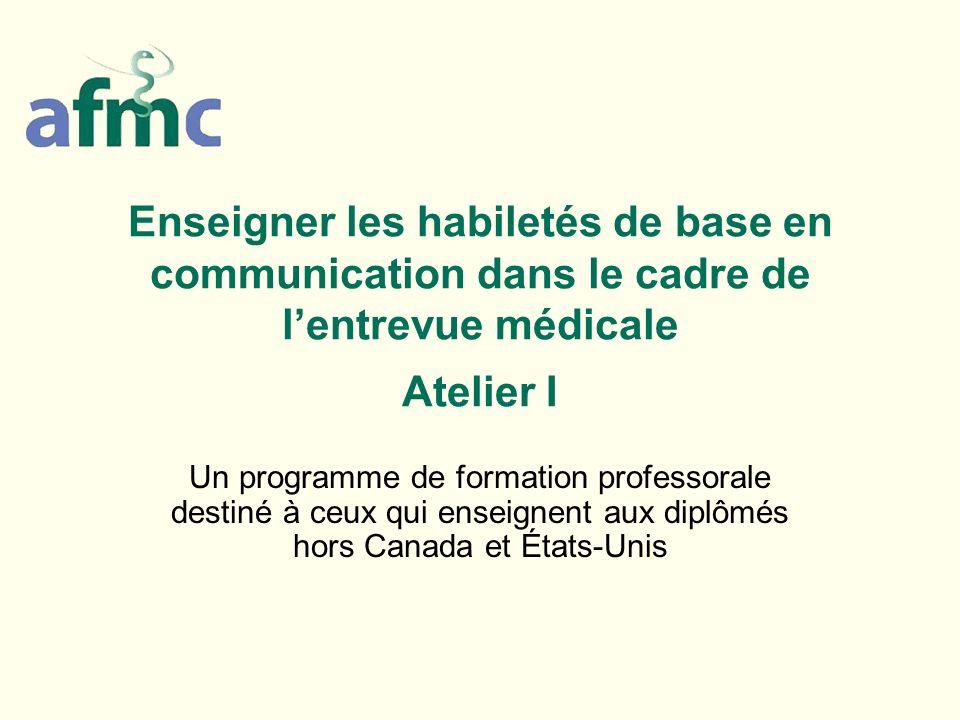 Enseigner les habiletés de base en communication dans le cadre de lentrevue médicale Atelier I Un programme de formation professorale destiné à ceux q
