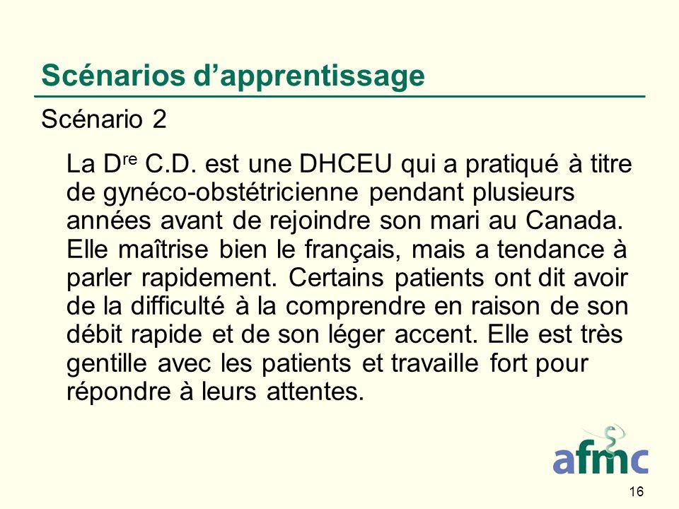 16 Scénarios dapprentissage Scénario 2 La D re C.D. est une DHCEU qui a pratiqué à titre de gynéco-obstétricienne pendant plusieurs années avant de re