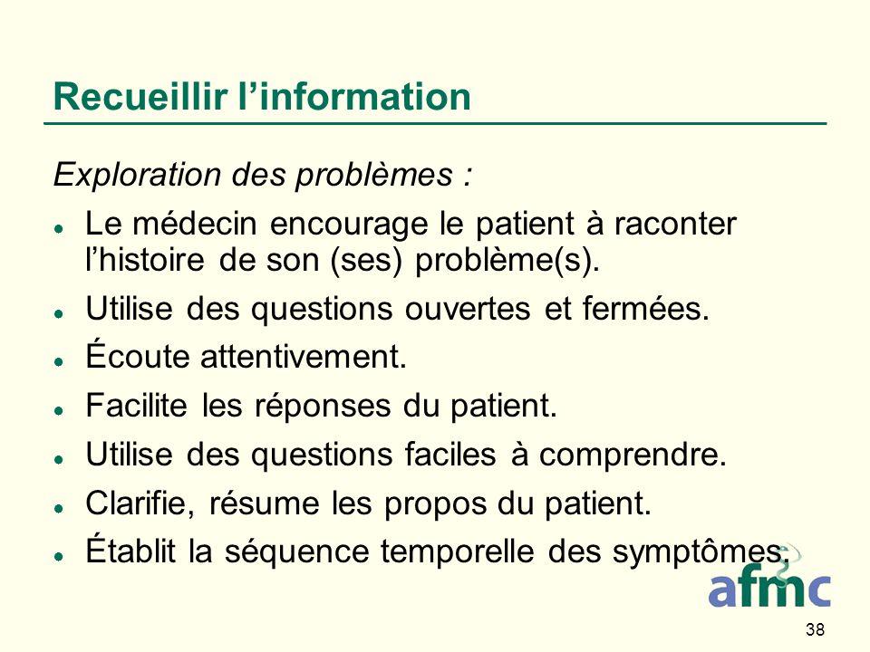 38 Recueillir linformation Exploration des problèmes : Le médecin encourage le patient à raconter lhistoire de son (ses) problème(s). Utilise des ques