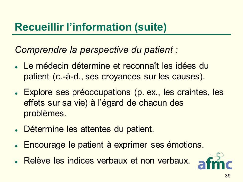39 Recueillir linformation (suite) Comprendre la perspective du patient : Le médecin détermine et reconnaît les idées du patient (c.-à-d., ses croyanc