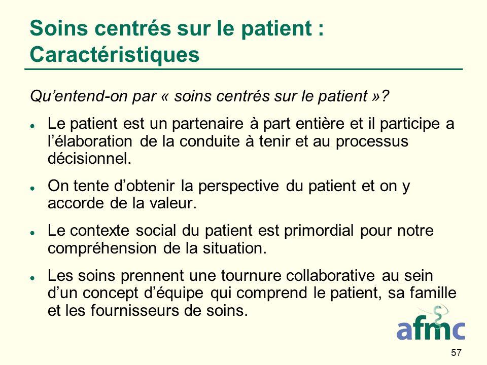 57 Soins centrés sur le patient : Caractéristiques Quentend-on par « soins centrés sur le patient »? Le patient est un partenaire à part entière et il