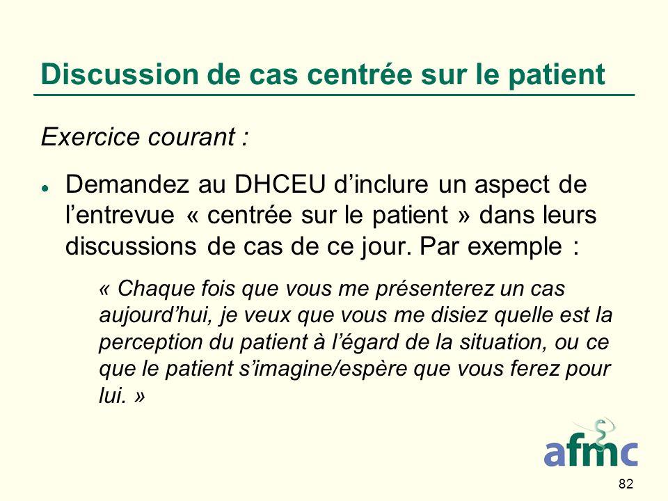 82 Discussion de cas centrée sur le patient Exercice courant : Demandez au DHCEU dinclure un aspect de lentrevue « centrée sur le patient » dans leurs