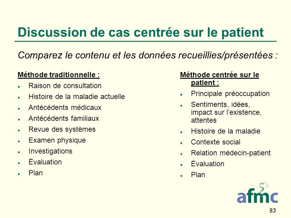 83 Discussion de cas centrée sur le patient Méthode traditionnelle : Raison de consultation Histoire de la maladie actuelle Antécédents médicaux Antéc