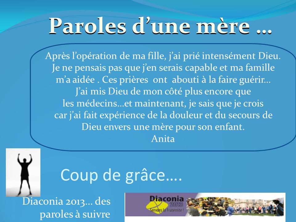 Diaconia 2013… des paroles à suivre Paroles dune mère … Après lopération de ma fille, jai prié intensément Dieu.