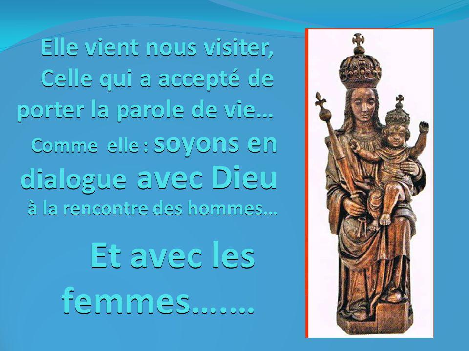 Elle vient nous visiter, Celle qui a accepté de porter la parole de vie… Comme elle : soyons en dialogue avec Dieu à la rencontre des hommes… Et avec les femmes….…