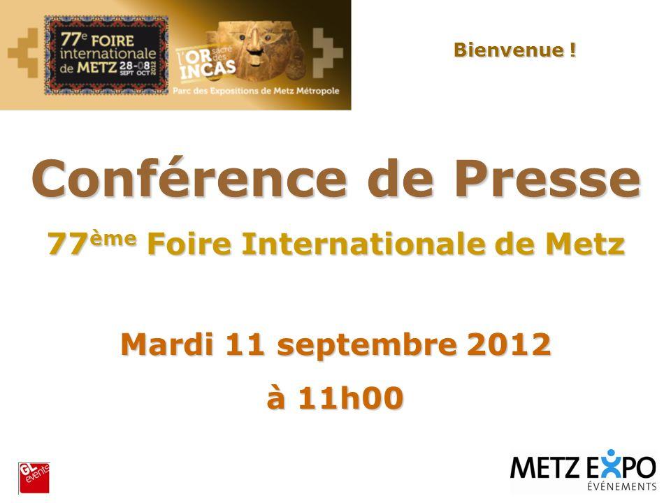 Conférence de Presse 77 ème Foire Internationale de Metz Mardi 11 septembre 2012 à 11h00 Bienvenue !